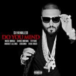 New Music: DJ Khaled ft. Nicki Minaj, Chris Brown, Future, August Alsina, Jeremih & Rick Ross – Do You Mind