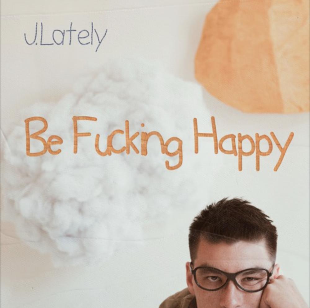 "New Album: J.Lately – ""Be Fucking Happy"""
