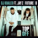 New Music: DJ Khaled ft. Jay-Z, Future & Beyoncé – Top Off